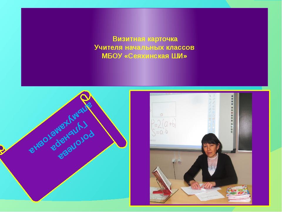 Визитная карточка Учителя начальных классов МБОУ «Сеяхинская ШИ» Роголева Гу...