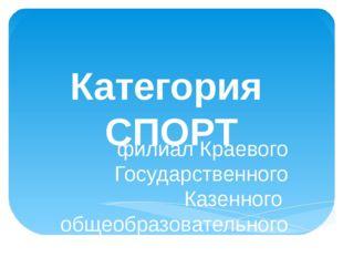 Категория СПОРТ филиал Краевого Государственного Казенного общеобразовательно