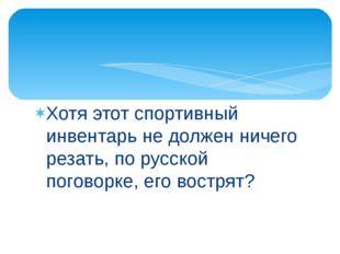 Хотя этот спортивный инвентарь не должен ничего резать, по русской поговорке,