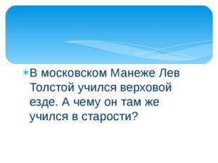 В московском Манеже Лев Толстой учился верховой езде. А чему он там же учился