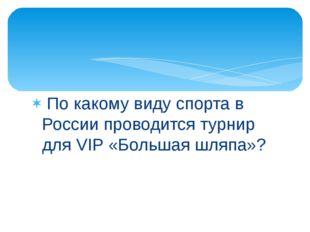 По какому виду спорта в России проводится турнир для VIP «Большая шляпа»?