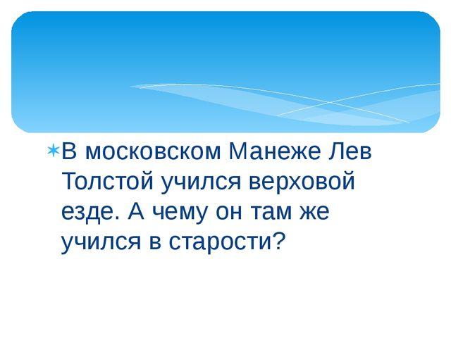 В московском Манеже Лев Толстой учился верховой езде. А чему он там же учился...