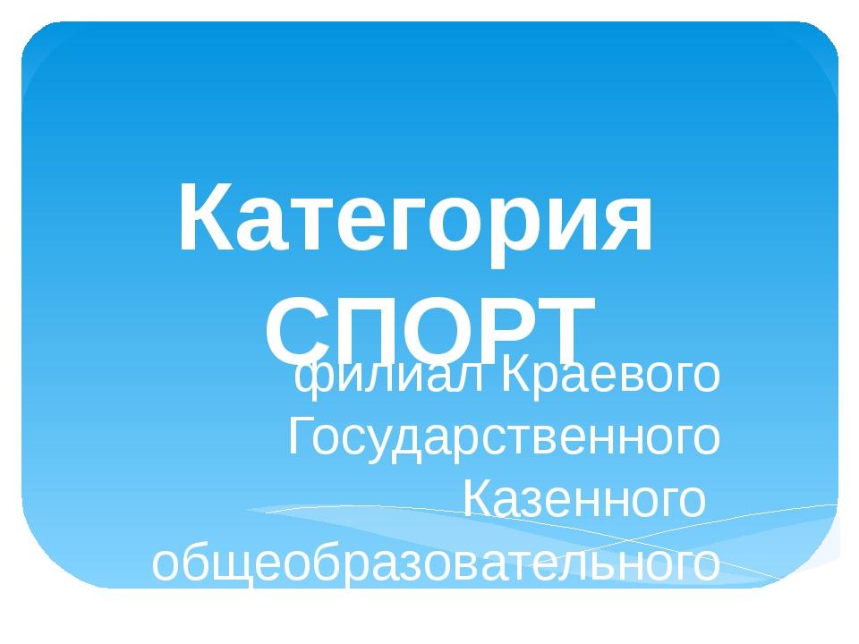 Категория СПОРТ филиал Краевого Государственного Казенного общеобразовательно...