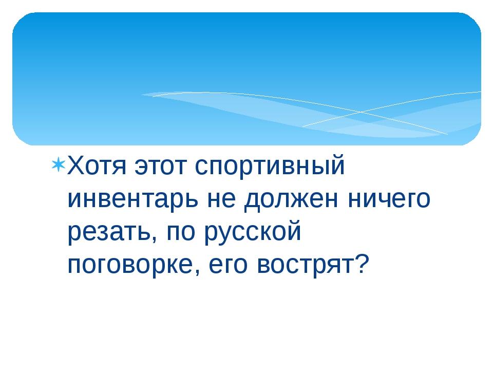 Хотя этот спортивный инвентарь не должен ничего резать, по русской поговорке,...
