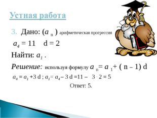 3. Дано: (а n ) арифметическая прогрессия а4 = 11 d = 2 Найти: а1 . Решение: