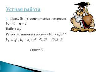 4. Дано: (b n ) геометрическая прогрессия b4= 40 q = 2 Найти: b1. Решение: ис