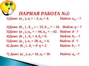 ПАРНАЯ РАБОТА №2: 1)Дано: (а n ), а1 = – 3, а2 = 4. Найти: а16 – ? 2)Дано: (