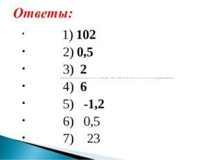 1) 102 2) 0,5 3) 2 4) 6 5) -1,2 6) 0,5 7) 23