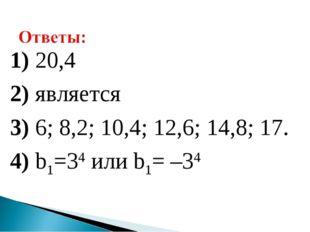 1) 20,4 2) является 3) 6; 8,2; 10,4; 12,6; 14,8; 17. 4) b1=34 или b1= –34