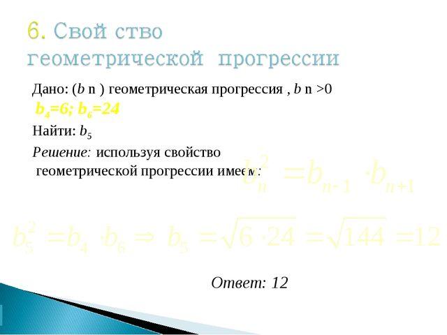Дано: (b n ) геометрическая прогрессия , b n >0 b4=6; b6=24 Найти: b5 Решение...