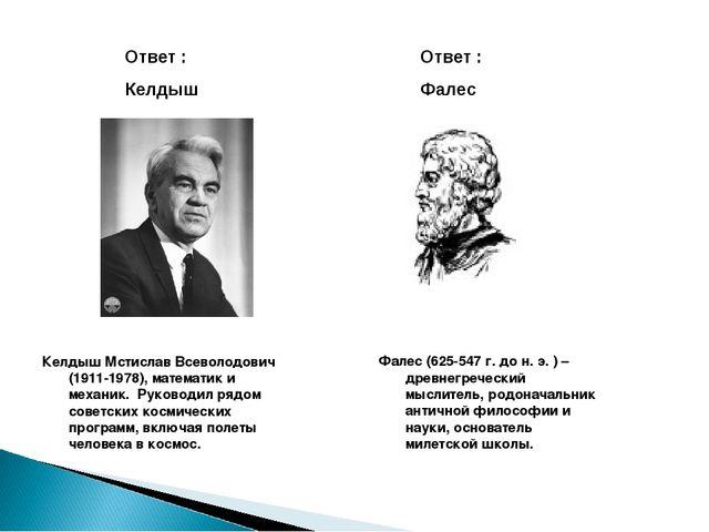 Ответ : Келдыш Ответ : Фалес Келдыш Мстислав Всеволодович (1911-1978), матема...