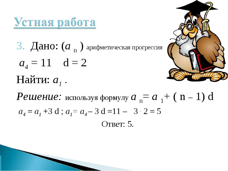 3. Дано: (а n ) арифметическая прогрессия а4 = 11 d = 2 Найти: а1 . Решение:...