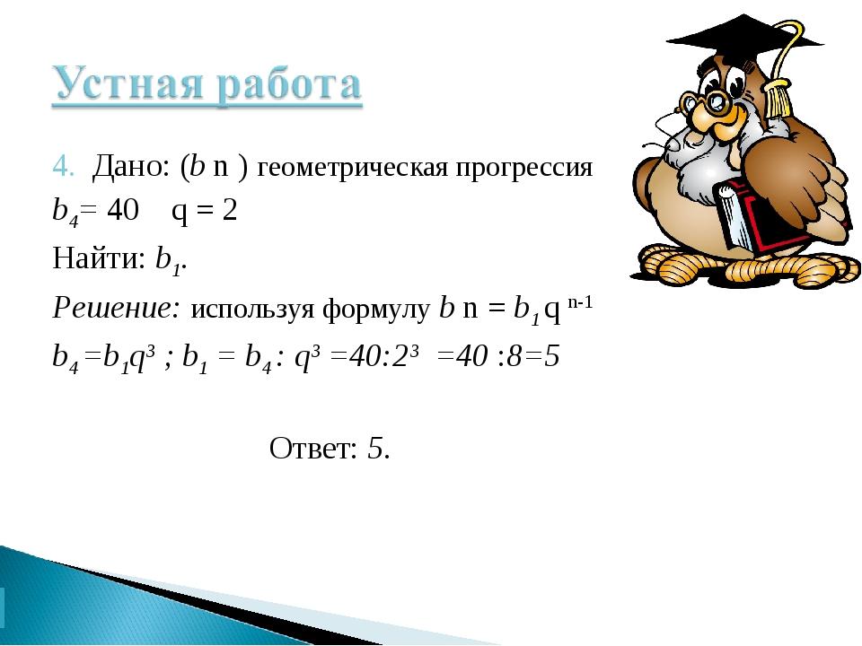 4. Дано: (b n ) геометрическая прогрессия b4= 40 q = 2 Найти: b1. Решение: ис...