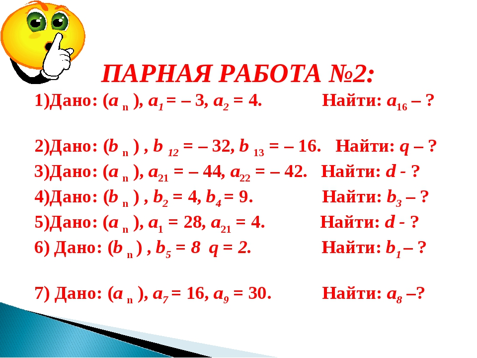 ПАРНАЯ РАБОТА №2: 1)Дано: (а n ), а1 = – 3, а2 = 4. Найти: а16 – ? 2)Дано: (...