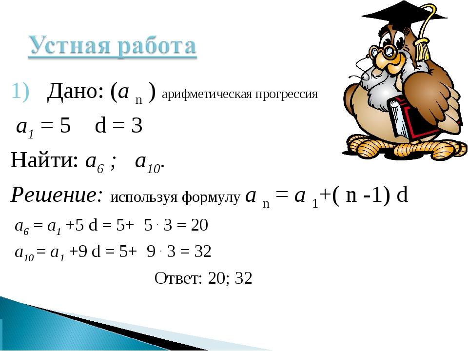 1) Дано: (а n ) арифметическая прогрессия а1 = 5 d = 3 Найти: а6 ; а10. Решен...