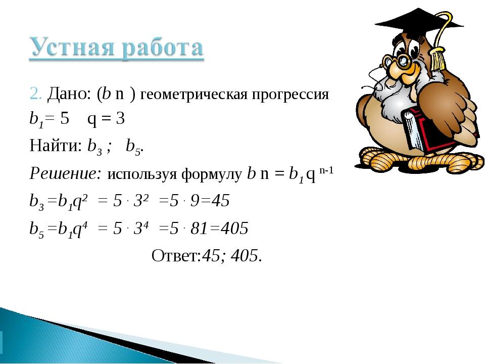 2. Дано: (b n ) геометрическая прогрессия b1= 5 q = 3 Найти: b3 ; b5. Решение...