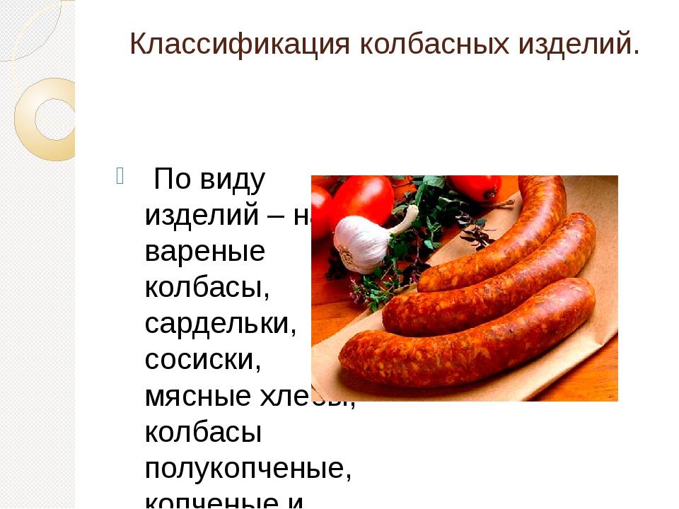 Классификация колбасных изделий. По виду изделий – на вареные колбасы, сардел...