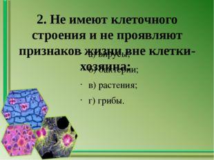 2. Не имеют клеточного строения и не проявляют признаков жизни вне клетки-хоз