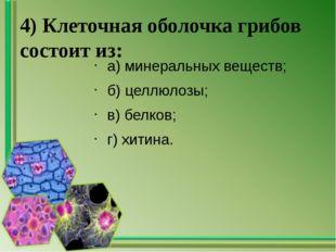 4) Клеточная оболочка грибов состоит из: а) минеральных веществ; б) целлюлозы