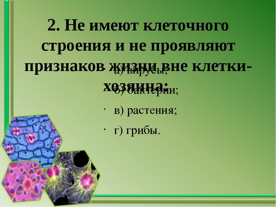 2. Не имеют клеточного строения и не проявляют признаков жизни вне клетки-хоз...