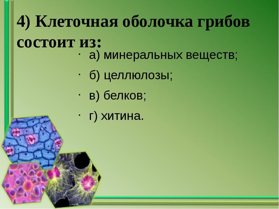 4) Клеточная оболочка грибов состоит из: а) минеральных веществ; б) целлюлозы...