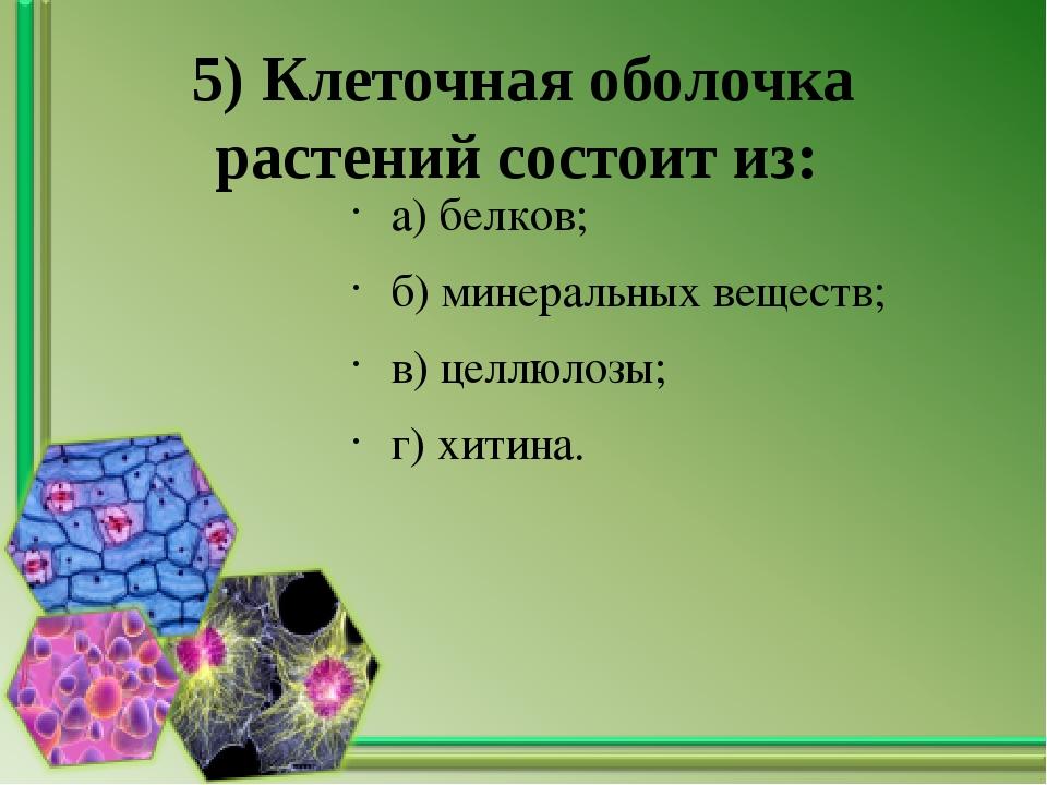 5) Клеточная оболочка растений состоит из: а) белков; б) минеральных веществ;...