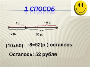 10 р. 50 р. - 8 р. ? р. (10+50) -8=52(р.) осталось Осталось: 52 рубля