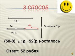 10 р. 50 р. -8р. ?р. Осталось ? р. (50-8) + 10 =52(р.)-осталось Ответ: 52 ру