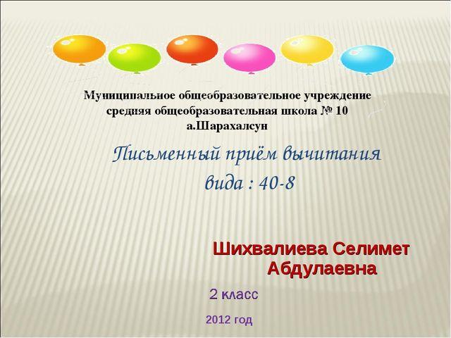 Шихвалиева Селимет Абдулаевна Письменный приём вычитания вида : 40-8 Муниципа...