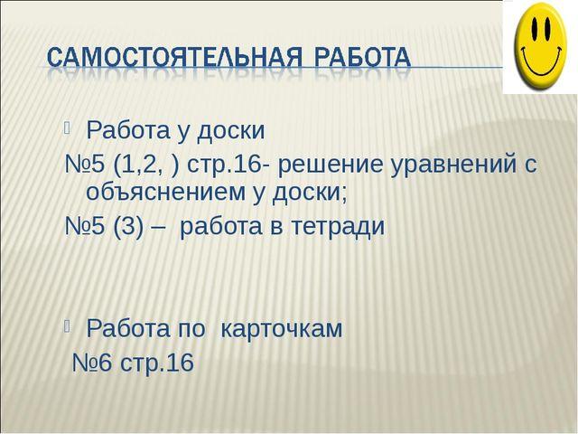 Работа у доски №5 (1,2, ) стр.16- решение уравнений с объяснением у доски; №5...
