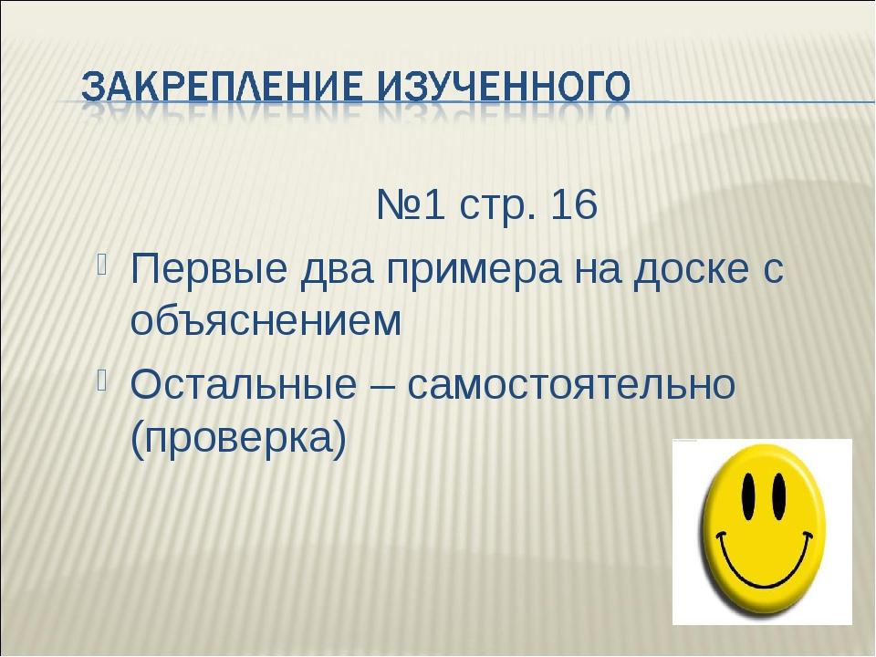 №1 стр. 16 Первые два примера на доске с объяснением Остальные – самостоятел...