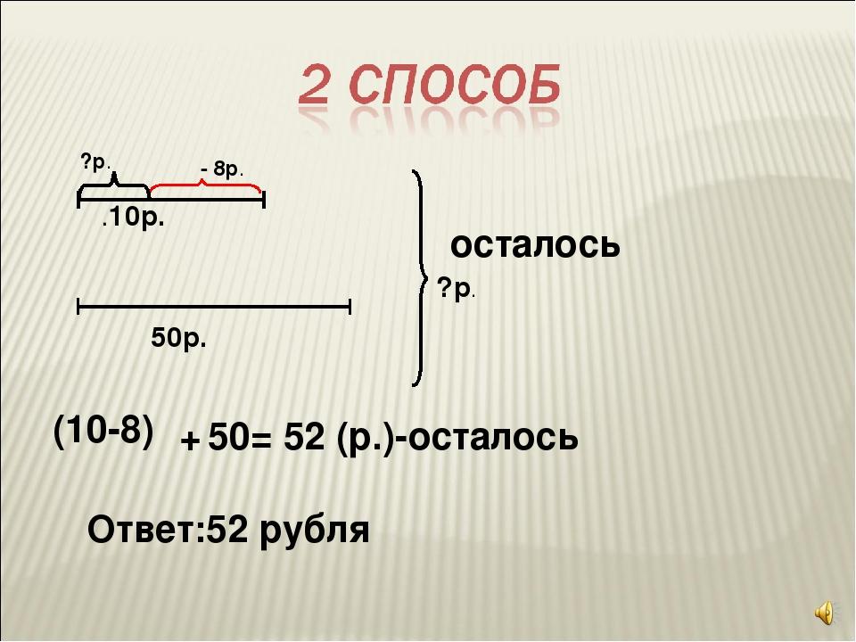 .10р. - 8р. 50р. ?р. (10-8) ?р. + 50 = 52 (р.)-осталось Ответ:52 рубля осталось