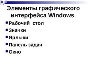 Элементы графического интерфейса Windows: Рабочий стол Значки Ярлыки Панель з