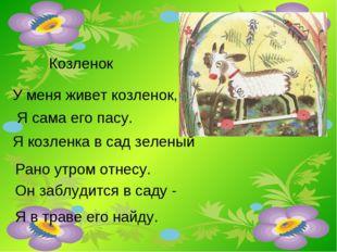 Козленок У меня живет козленок, Я сама его пасу. Я козленка в сад зеленый Ран