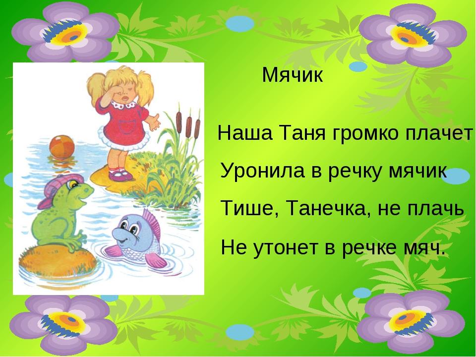 Наша Таня громко плачет Уронила в речку мячик Тише, Танечка, не плачь Не утон...