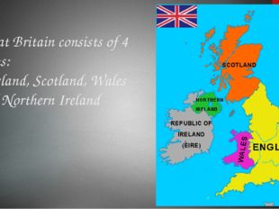 Great Britain consists of 4 parts: England, Scotland, Wales and Northern Irel