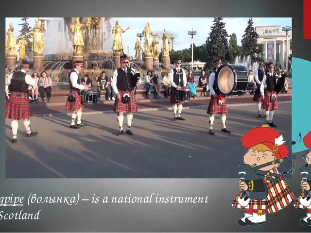Bagpipe (волынка) – is a national instrument of Scotland