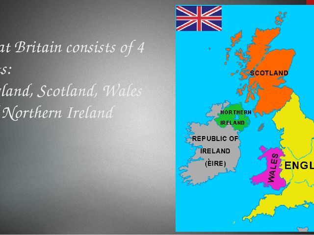 Great Britain consists of 4 parts: England, Scotland, Wales and Northern Irel...
