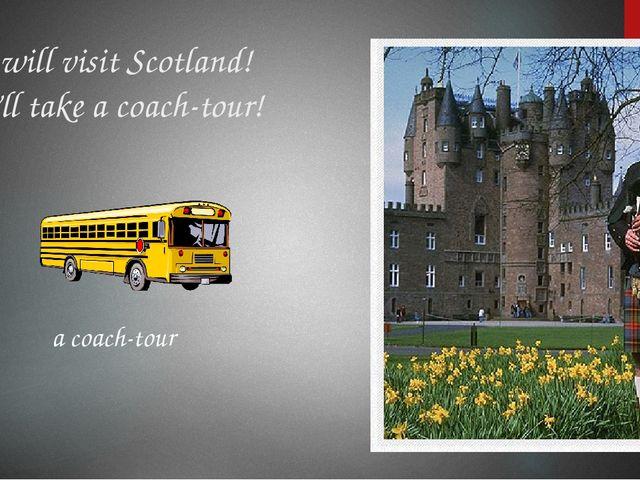 We will visit Scotland! We'll take a coach-tour! a coach-tour