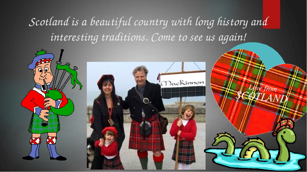 Scotland is a beautiful country with long history and interesting traditions....