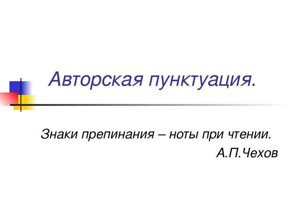 Авторская пунктуация. Знаки препинания – ноты при чтении. А.П.Чехов