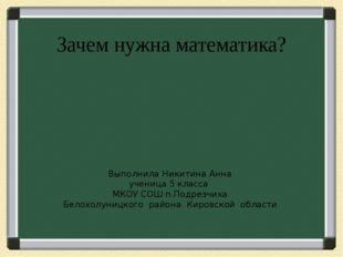 Зачем нужна математика? Выполнила Никитина Анна ученица 5 класса МКОУ СОШ п.П