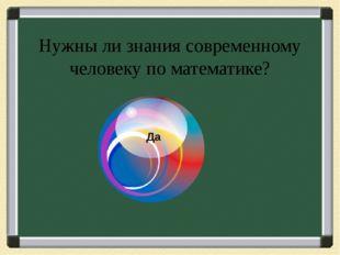 Нужны ли знания современному человеку по математике? Да