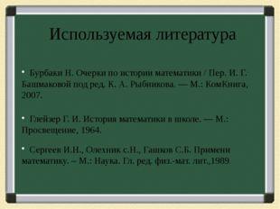 Используемая литература Бурбаки Н. Очерки по истории математики / Пер. И. Г.
