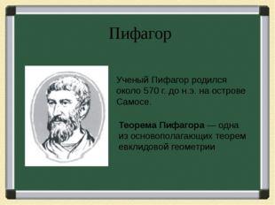 Пифагор Ученый Пифагор родился около 570 г. до н.э. на острове Самосе. Теорем
