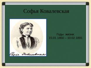 Софья Ковалевская Годы жизни: 15.01.1850 – 10.02.1891