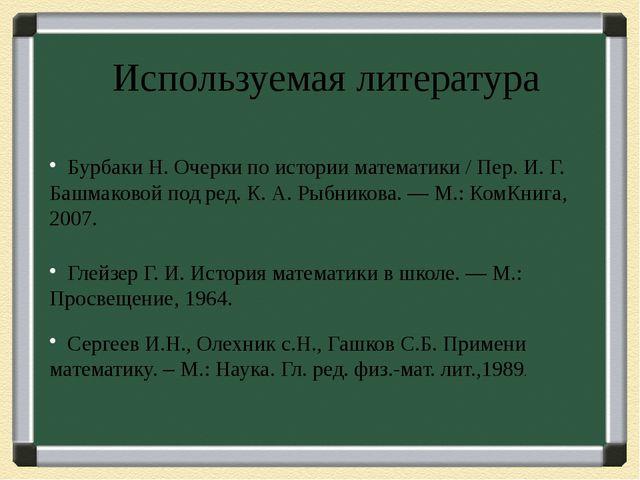 Используемая литература Бурбаки Н. Очерки по истории математики / Пер. И. Г....