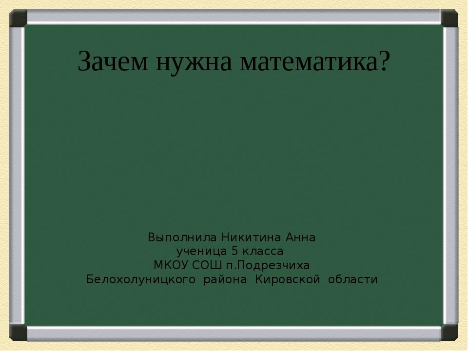 Зачем нужна математика? Выполнила Никитина Анна ученица 5 класса МКОУ СОШ п.П...