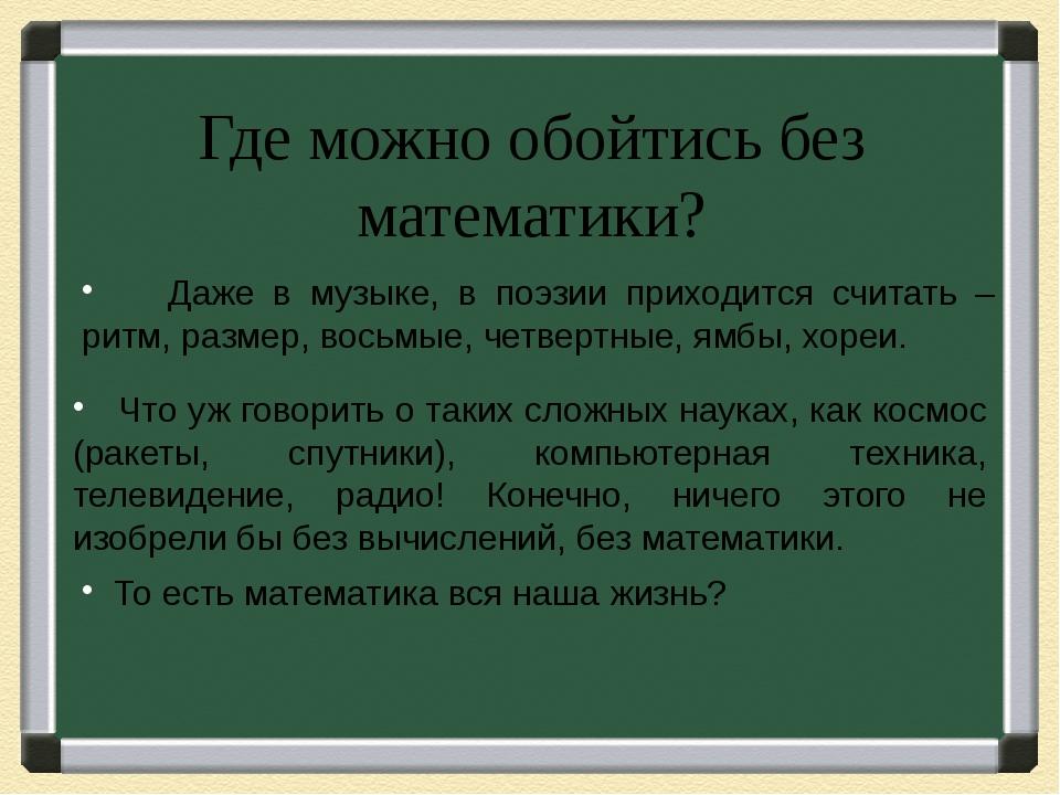 Где можно обойтись без математики? Даже в музыке, в поэзии приходится считать...