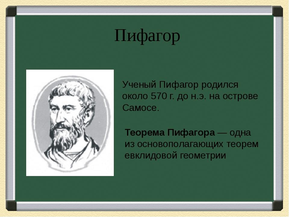 Пифагор Ученый Пифагор родился около 570 г. до н.э. на острове Самосе. Теорем...